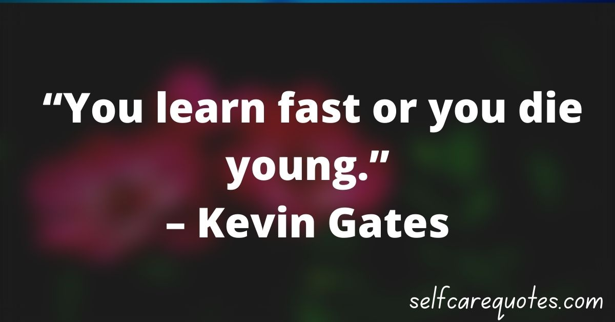 """""""You learn fast or you die young.""""– Kevin Gates"""