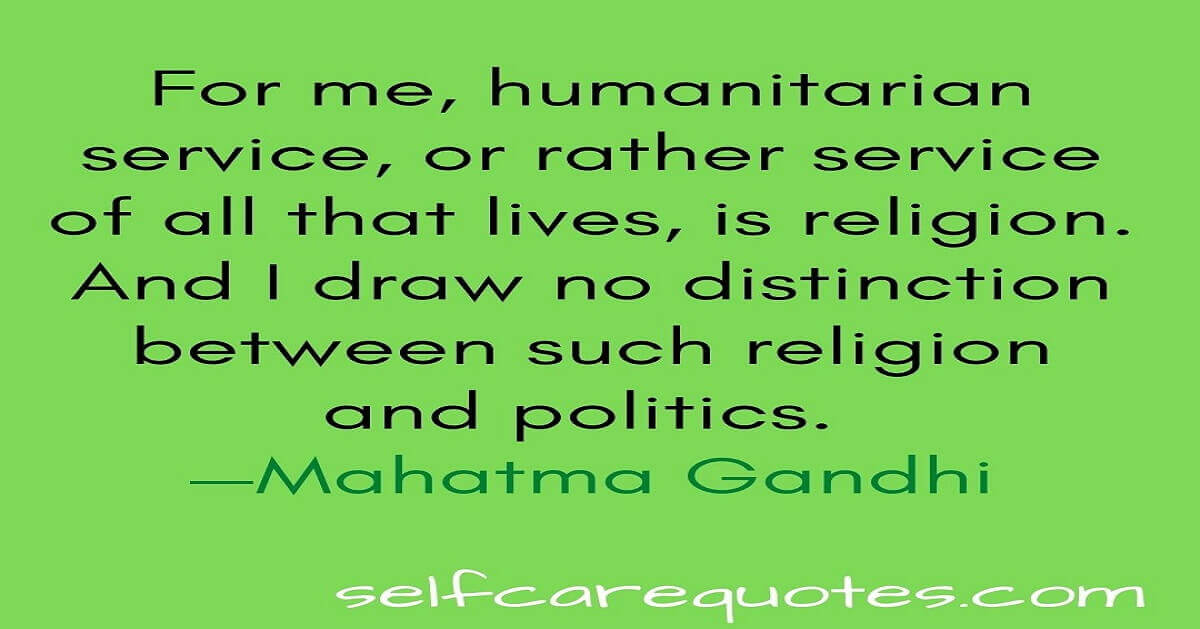 For me, humanitarian service, or rather service of all that lives, is religion. And I draw no distinction between such religion and politics. —Mahatma Gandhi
