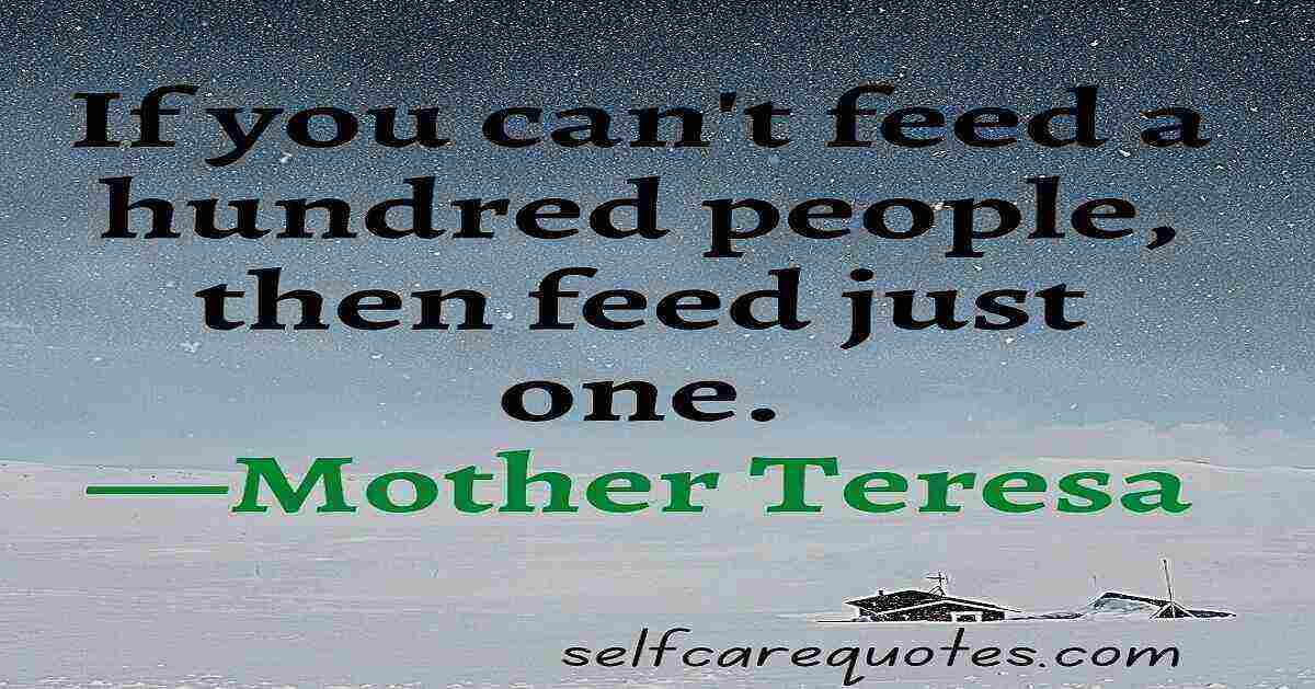 If you can't feed a hundred people, then feed just one.—Mother Teresa