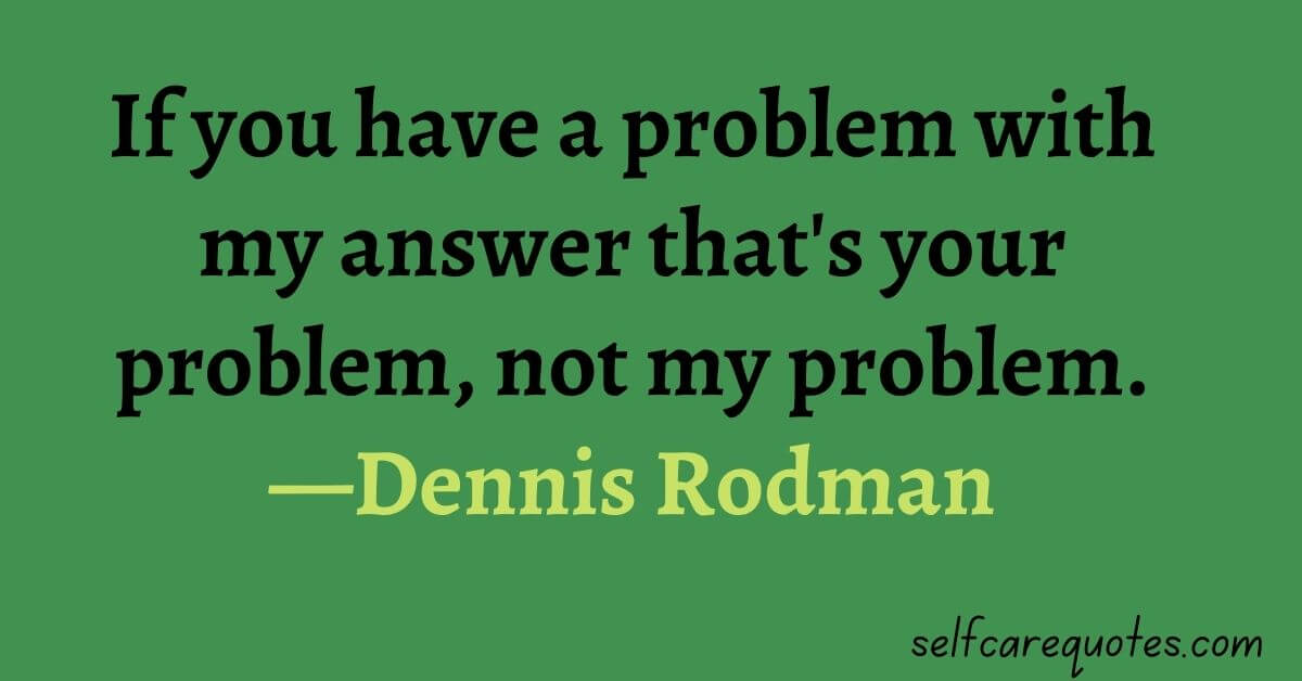 If you have a problem with my answer that is your problem not my problem.—Dennis Rodman
