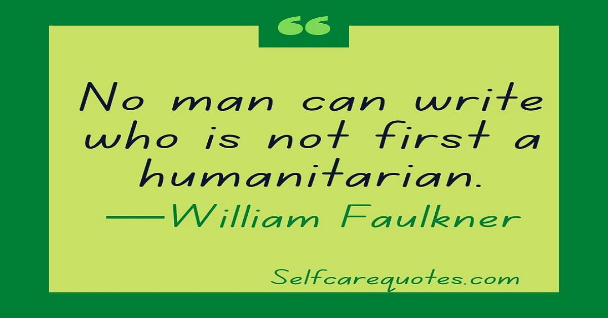No man can write who is not first a humanitarian—William Faulkner