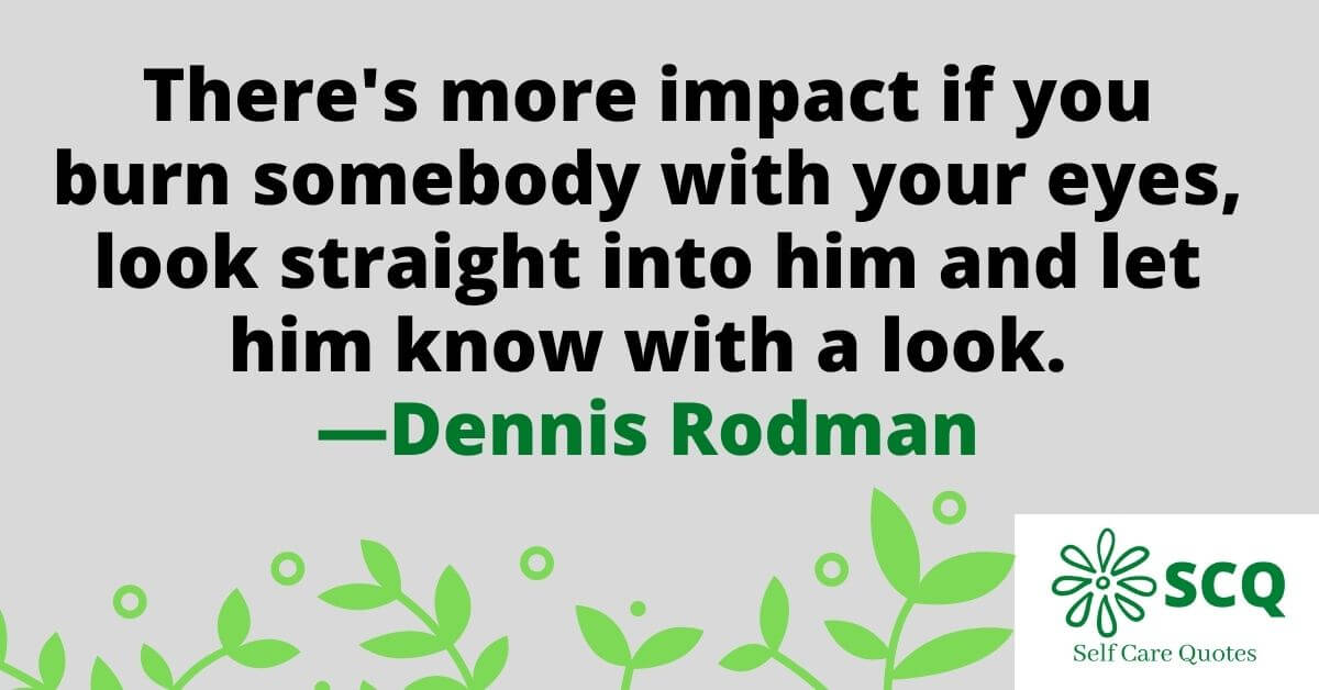 There is more impact if you burn somebody with your eyes look straight into him and let him know with a look.—Dennis Rodman quotes
