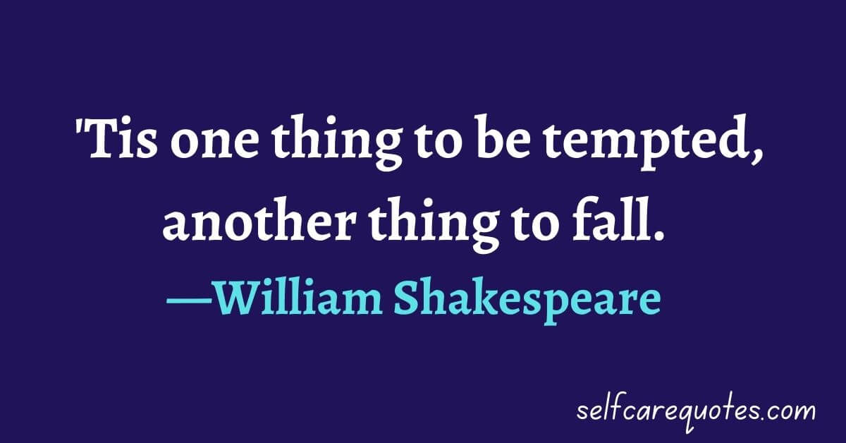 'Tis one thing to be tempted, another thing to fall.—William Shakespeare