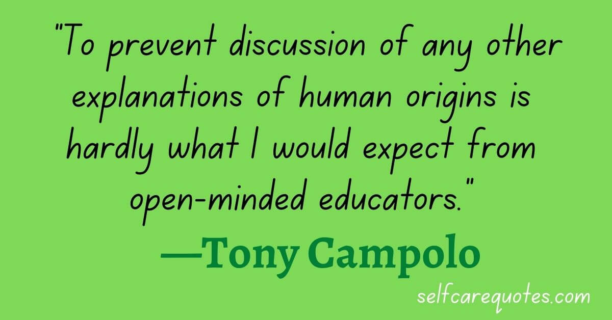 To prevent discussion of any other explanations of human origins is hardly what I would expect from open-minded educators. —Tony Campolo