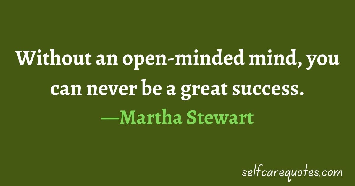 Without an open-minded mind, you can never be a great success.—Martha Stewart