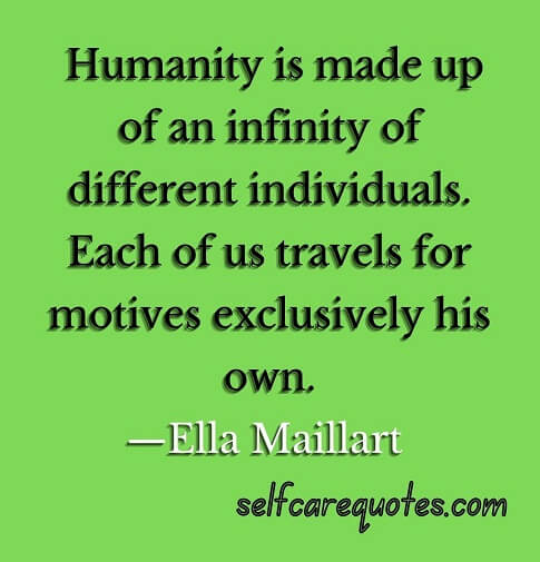 Humanity is made up of an infinity of different individuals. Each of us travels for motives exclusively his own.—Ella Maillart