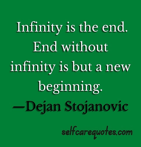 Infinity is the end. End without infinity is but a new beginning.—Dejan Stojanovic