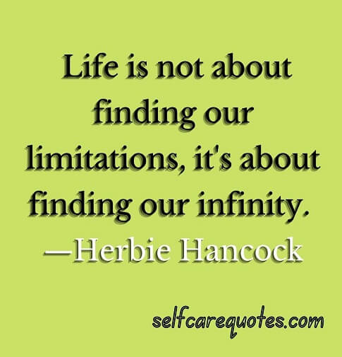 Life is not about finding our limitations it is about finding our infinity. —Herbie Hancock
