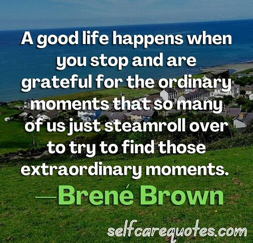 A good life happens when you stop and are grateful for the ordinary moments that so many of us just steamroll over to try to find those extraordinary moments. —Brené Brown