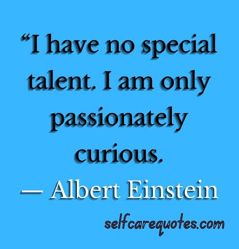 """""""I have no special talent. I am only passionately curious.— Albert Einstein"""