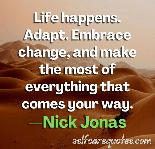 Life happens. Adapt. Embrace change, and make the most of everything that comes your way. —Nick Jonas