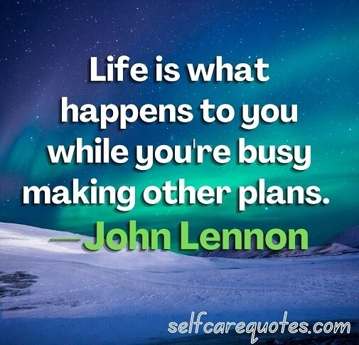 Life is what happens to you while you're busy making other plans. —John Lennon