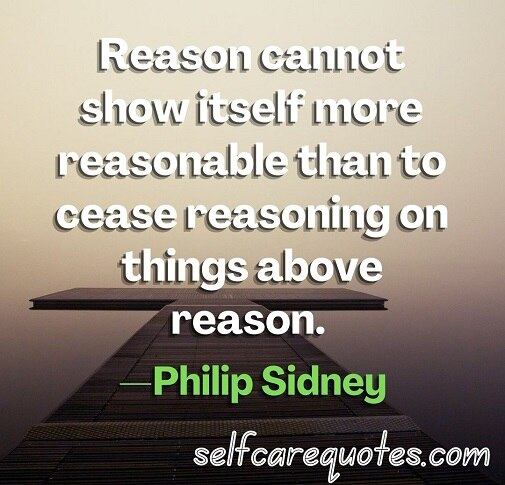 Reason cannot show itself more reasonable than to cease reasoning on things above reason.—Philip Sidney