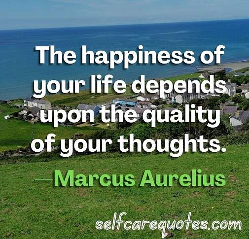 The happiness of your life depends upon the quality of your thoughts. —Marcus Aurelius