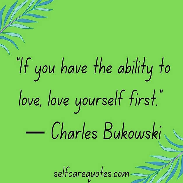 If you have the ability to love love yourself first. ― Charles Bukowski