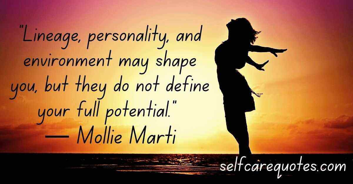 Lineage personality and environment may shape you but they do not define your full potential ― Mollie Marti