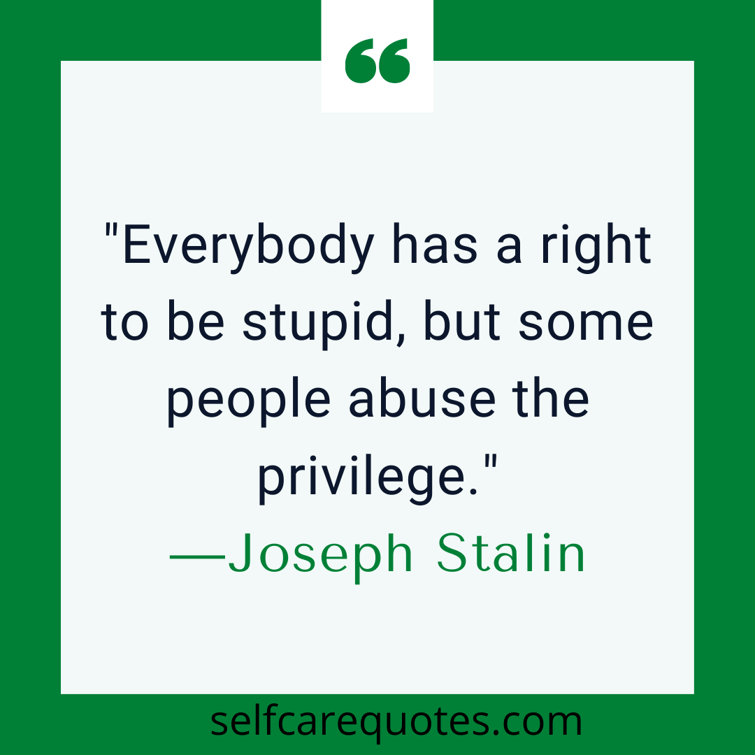 Everybody has a right to be stupid, but some people abuse the privilege.-Joseph Stalin quotes
