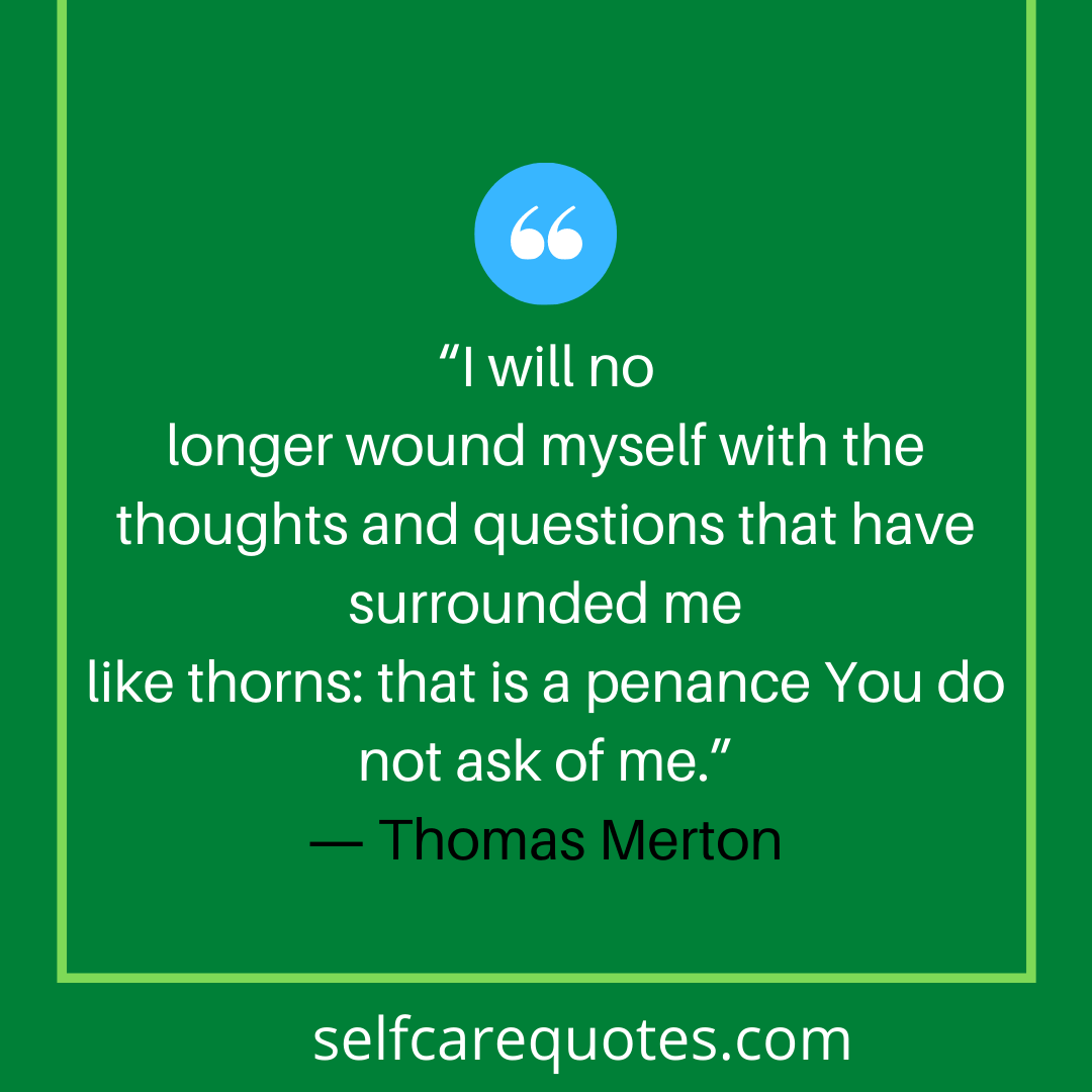 I will no longer wound myself with the thoughts and questions that have surrounded me like thorns that is a penance You do not ask of me. Thomas Merton