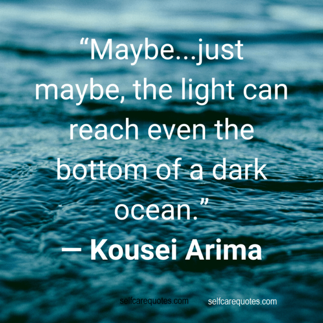Maybe...just maybe, the light can reach even the bottom of a dark ocean. ― Kousei Arima