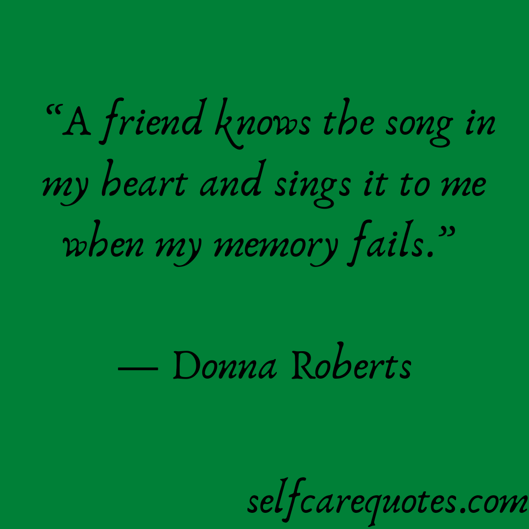 A friend knows the song in my heart and sings it to me when my memory fails. -Donna Roberts