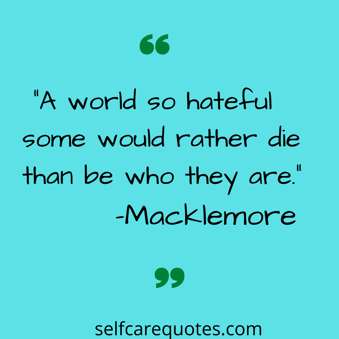 A world so hateful some would rather die than be who they are. -Macklemore