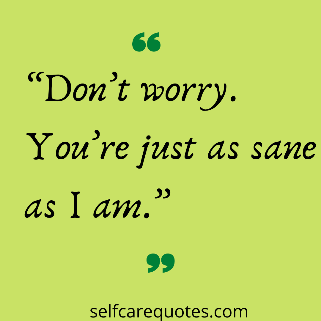 Dont worry. Youre just as sane as I am.
