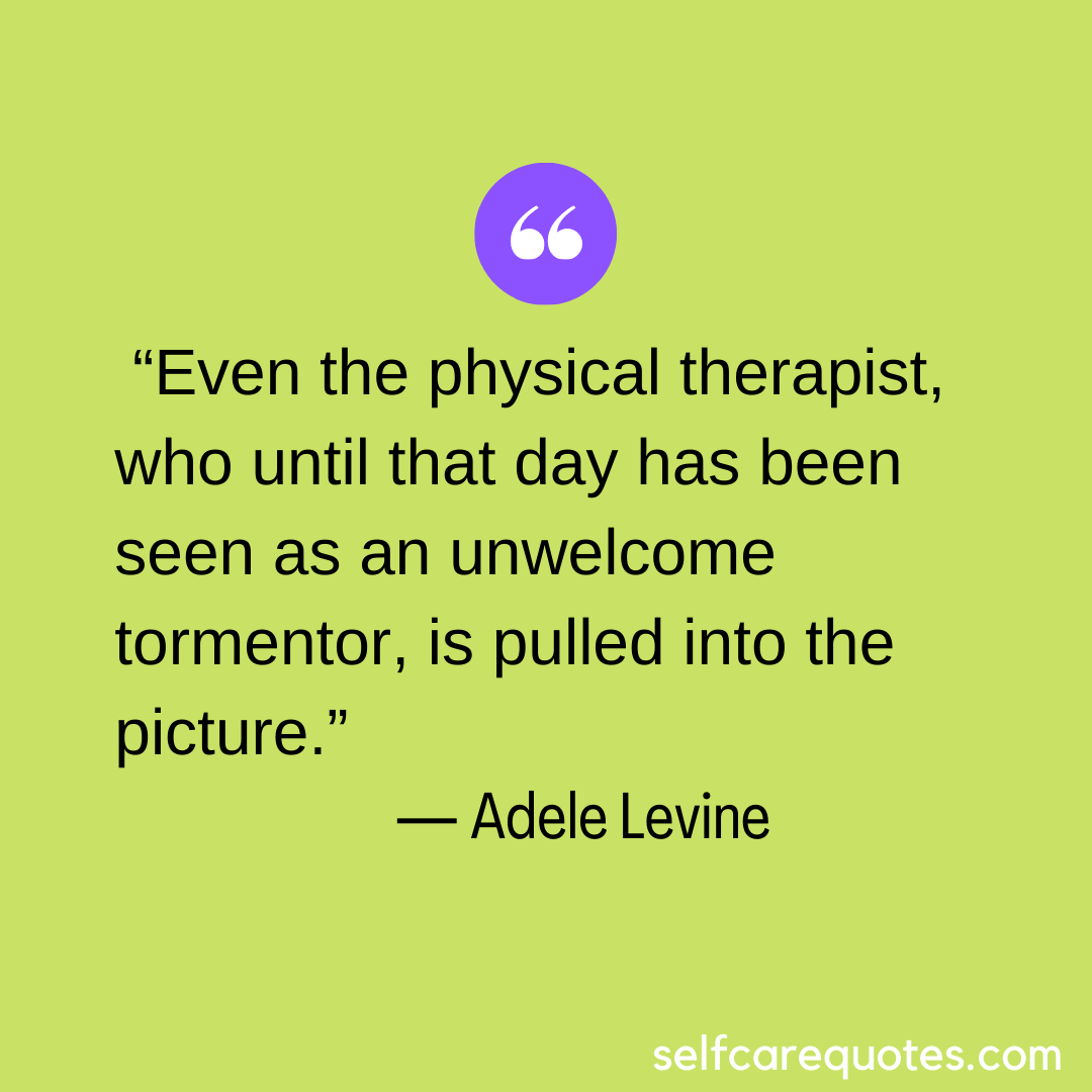 """""""Even the physical therapist, who until that day has been seen as an unwelcome tormentor, is pulled into the picture."""" ― Adele Levine"""