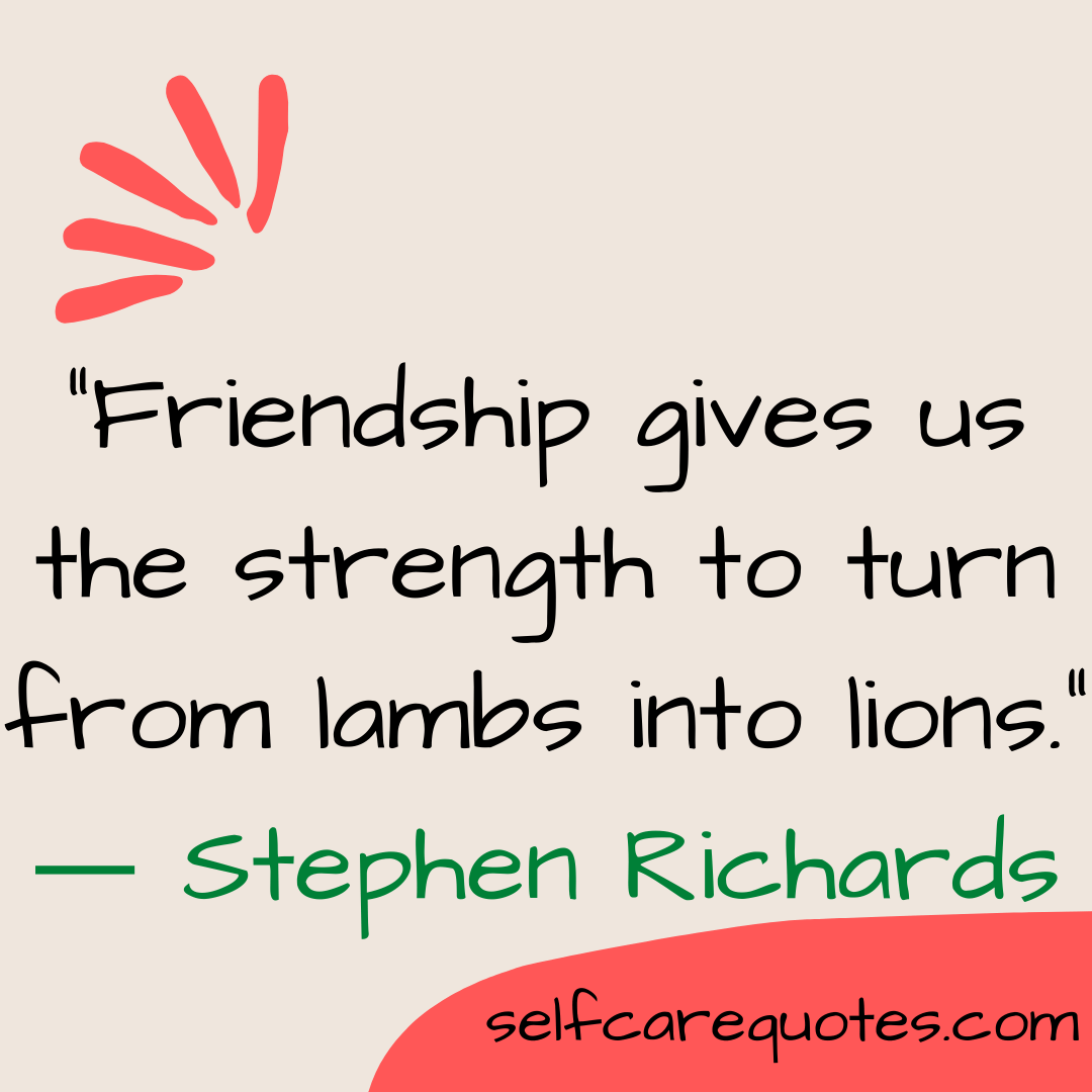 """""""Friendship gives us the strength to turn from lambs into lions."""" ― Stephen Richards"""