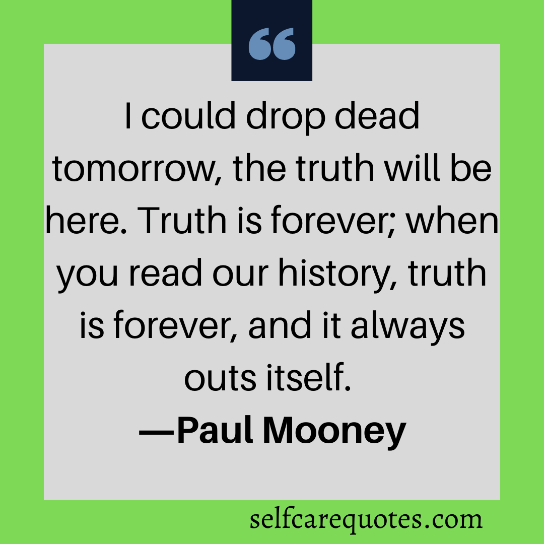 I could drop dead tomorrow, the truth will be here. Truth is forever when you read our history, truth is forever, and it always outs itself.-Paul Mooney