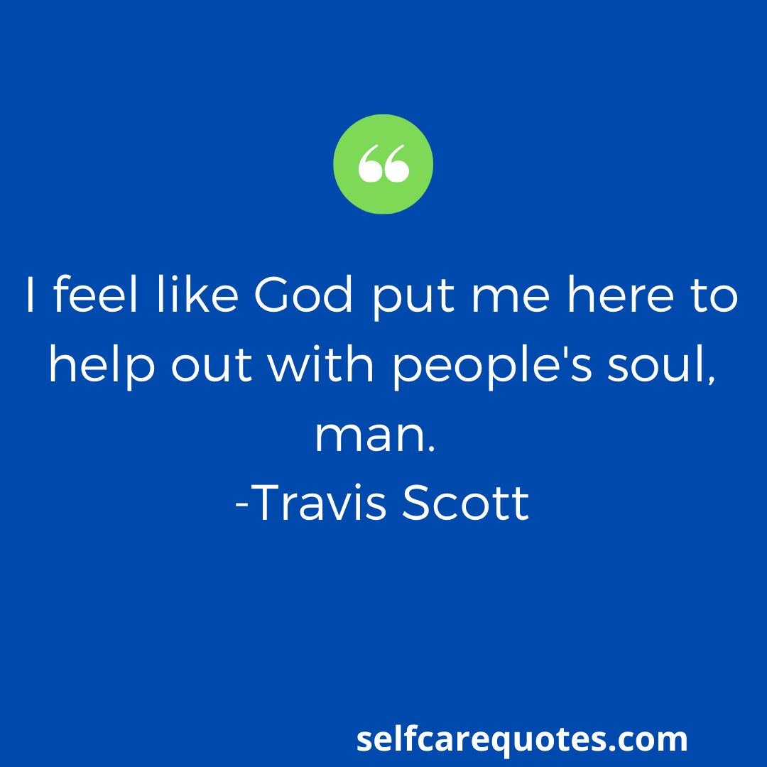 I feel like God put me here to help out with people's soul, man. -Travis Scott