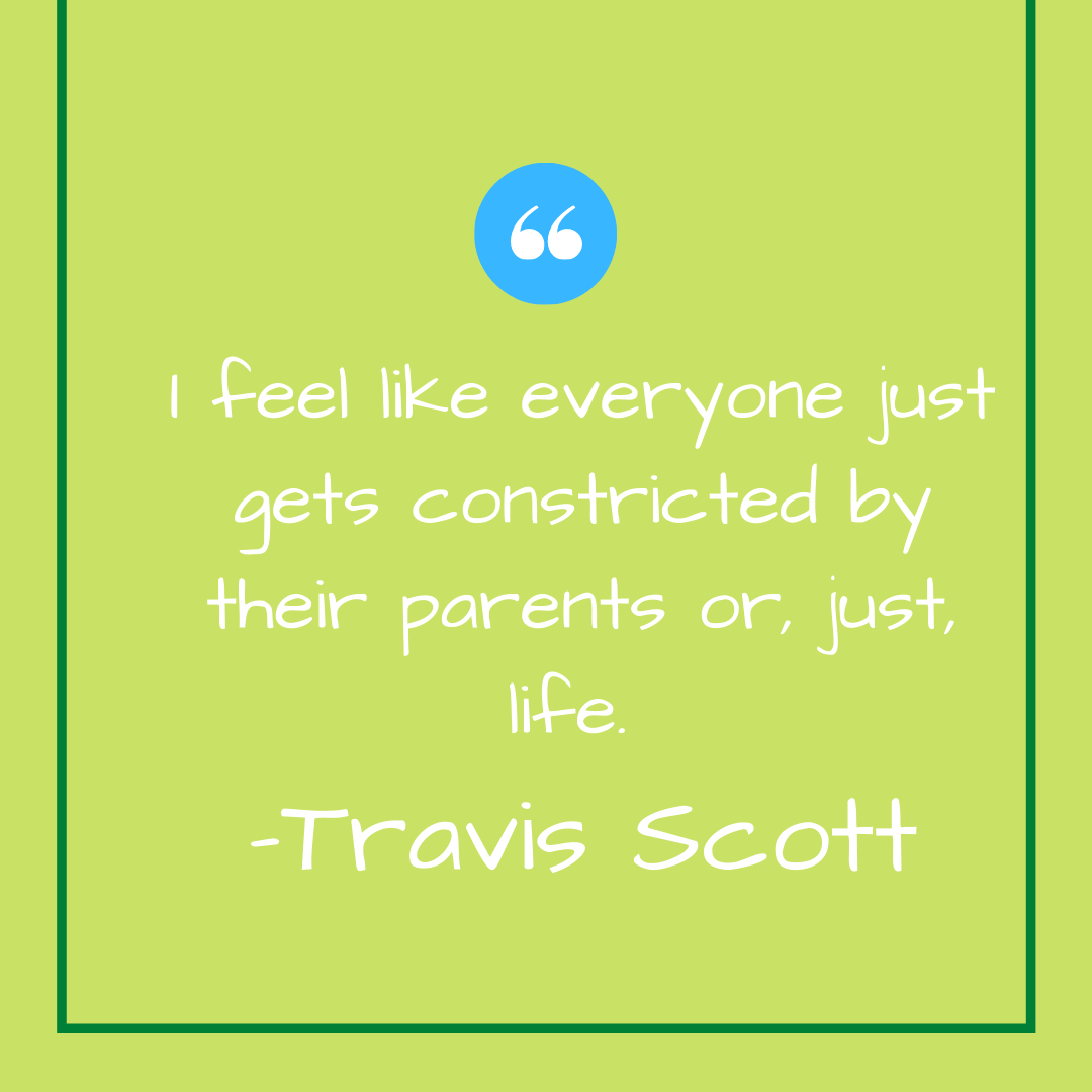I feel like everyone just gets constricted by their parents or, just, life. -Travis Scott