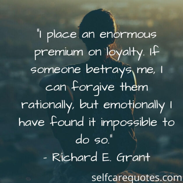 """""""I place an enormous premium on loyalty. If someone betrays me, I can forgive them rationally, but emotionally I have found it impossible to do so."""" – Richard E. Grant"""