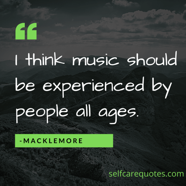 I think music should be experienced by people all ages. -Macklemore