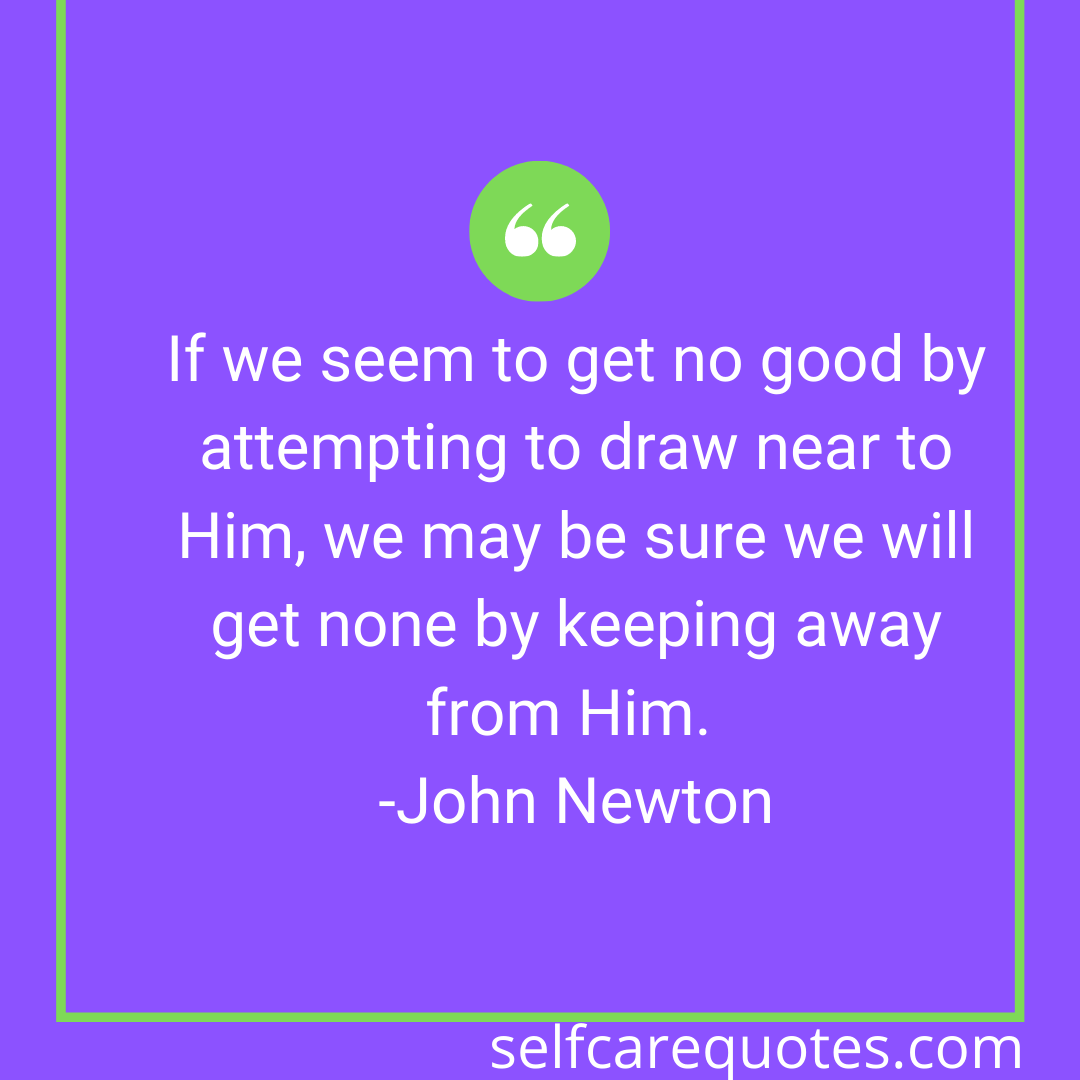 If we seem to get no good by attempting to draw near to Him, we may be sure we will get none by keeping away from Him. -John Newton