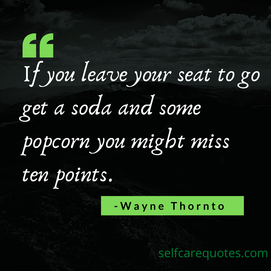 If you leave your seat to go get a soda and some popcorn you might miss ten points. -Wayne Thornton