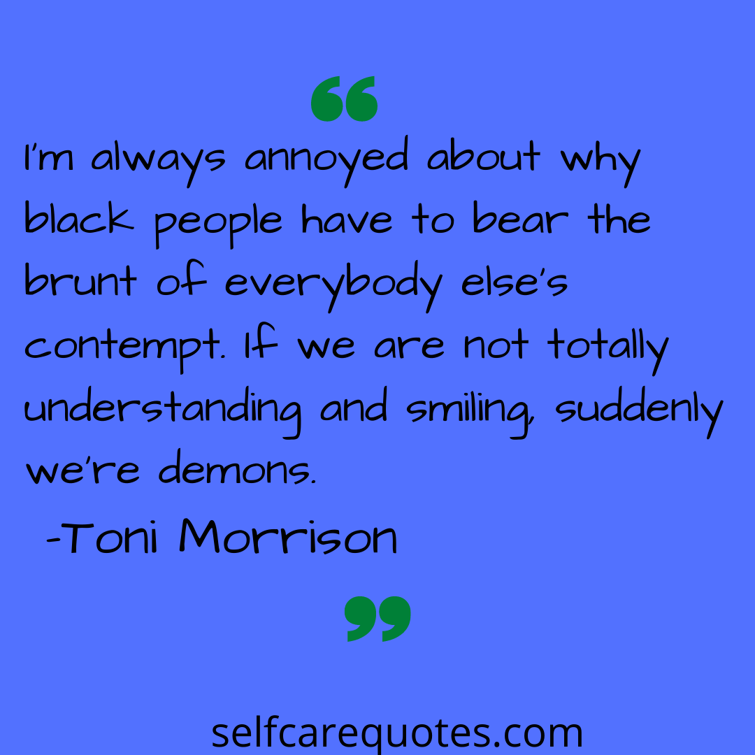 Im always annoyed about why black people have to bear the brunt of everybody elses contempt. If we are not totally understanding and smiling suddenly were demons-Toni Mor