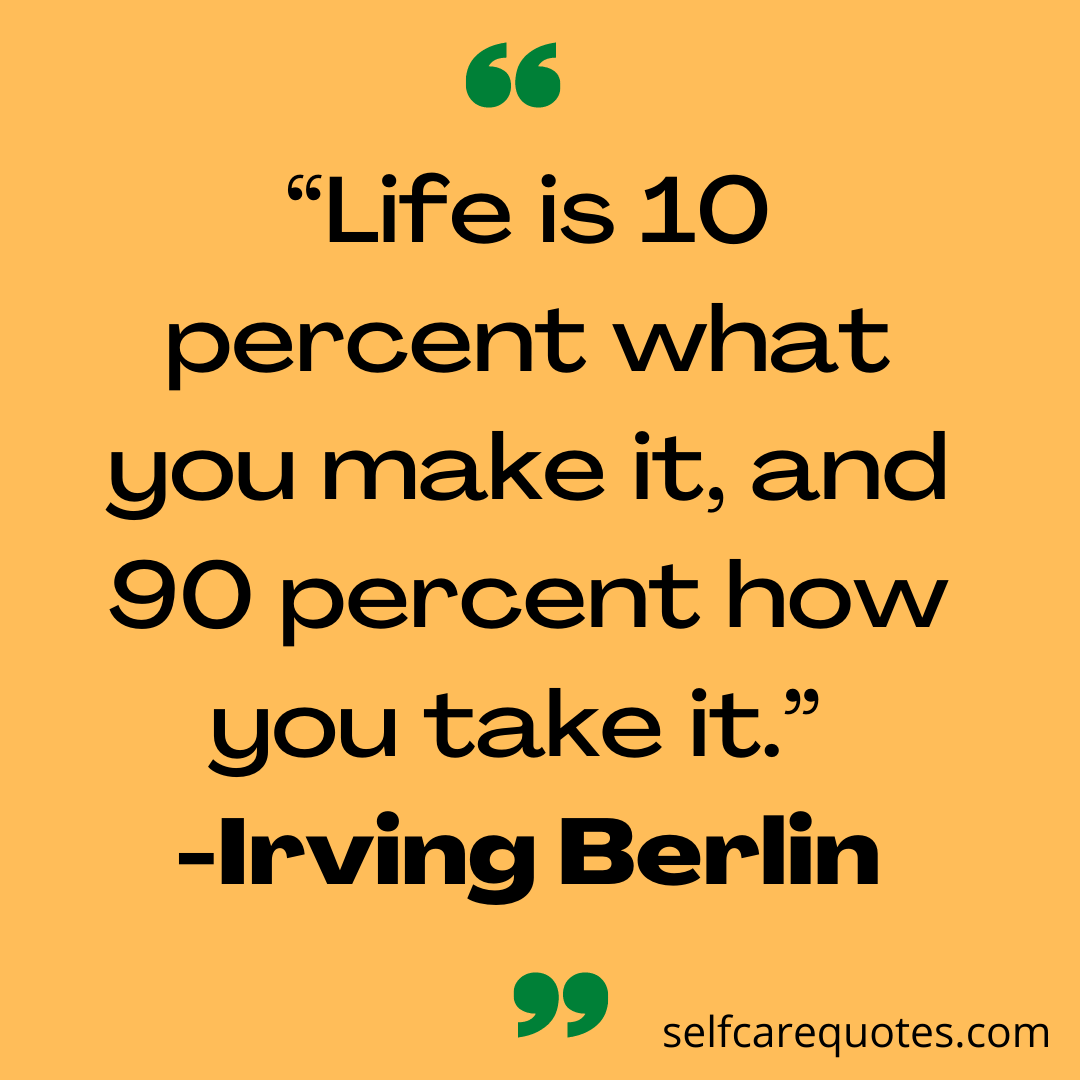 Life is 10 percent what you make it, and 90 percent how you take it. -Irving Berlin