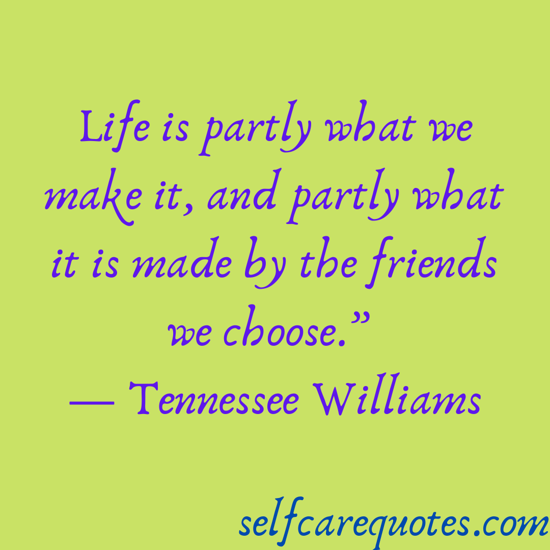 Life is partly what we make it and partly what it is made by the friends we choose.- Tennessee Williams