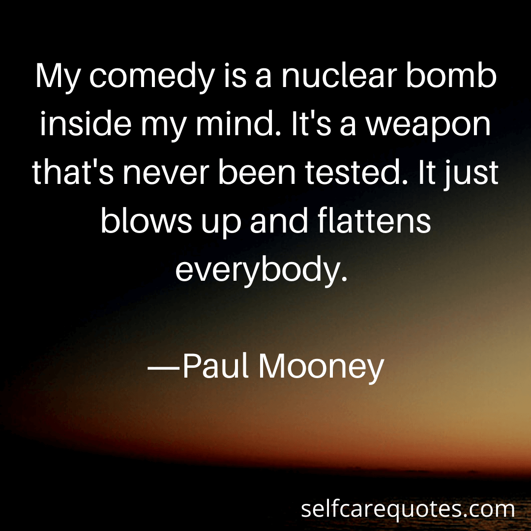 My comedy is a nuclear bomb inside my mind. Its a weapon thats never been tested. It just blows up and flattens everybody.-Paul Mooney