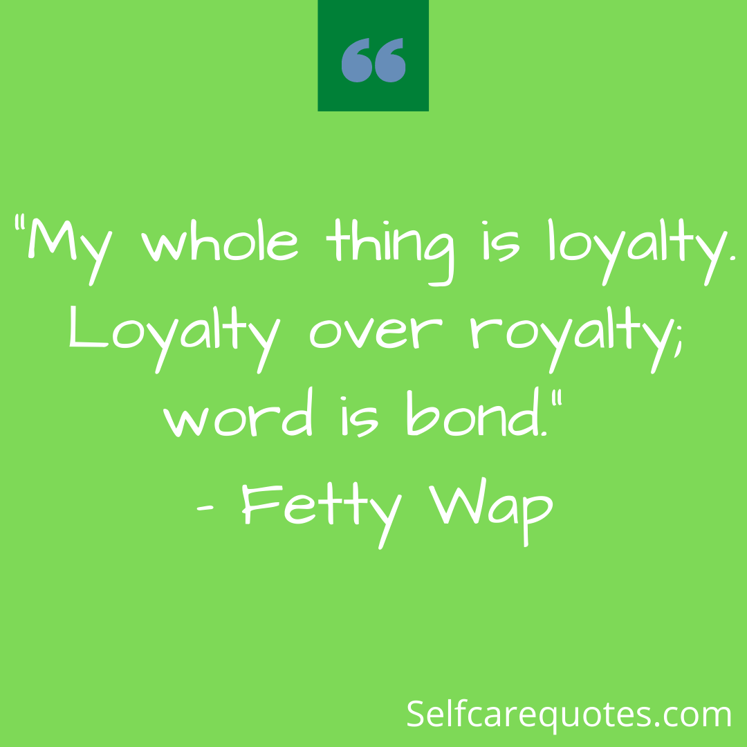 """""""My whole thing is loyalty. Loyalty over royalty; word is bond."""" – Fetty Wap"""