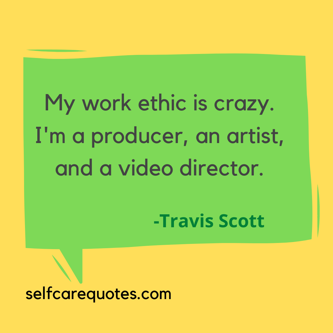 My work ethic is crazy. I'm a producer, an artist, and a video director. -Travis Scott