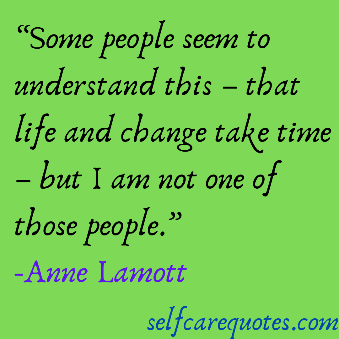 Some people seem to understand this – that life and change take time – but I am not one of those people.