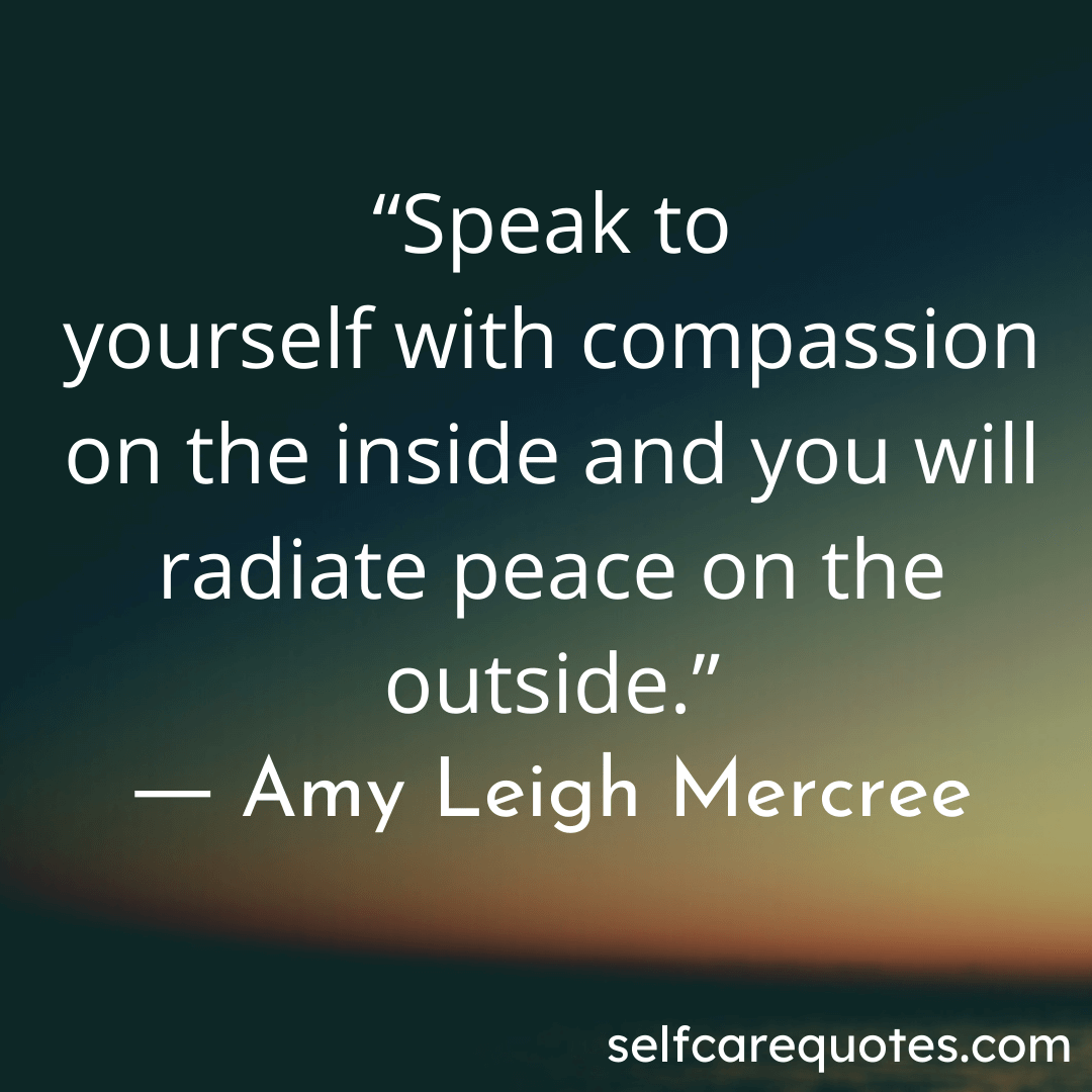 Speak to yourself with compassion on the inside and you will radiate peace on the outside.- Amy Leigh Mercree