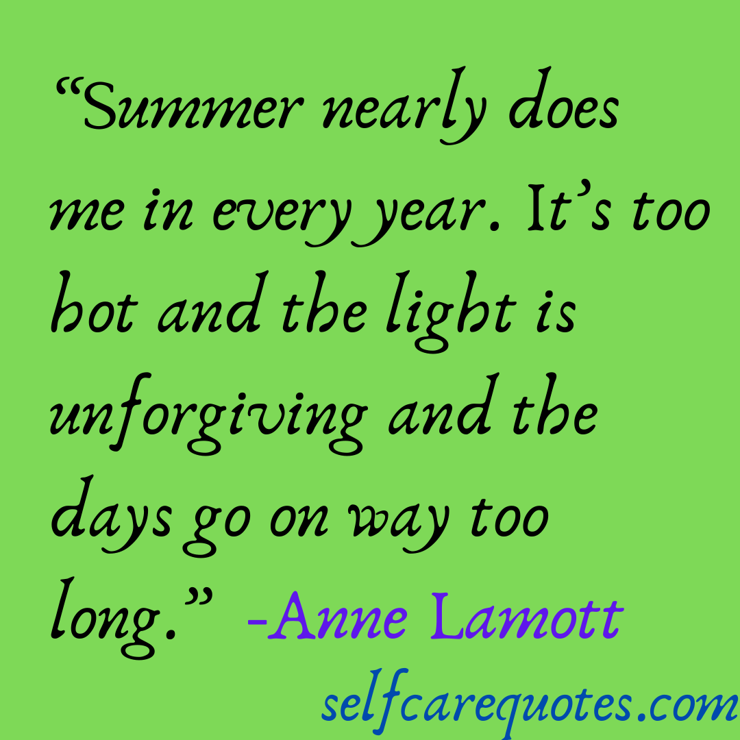 Summer nearly does me in every year. It's too hot and the light is unforgiving and the days go on way too long.