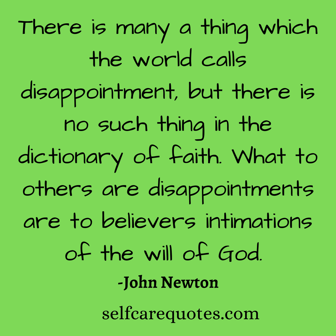 There is many a thing which the world calls disappointment, but there is no such thing in the dictionary of faith. What to others are disappointments are to believers intimations of the will of God. -John Newton