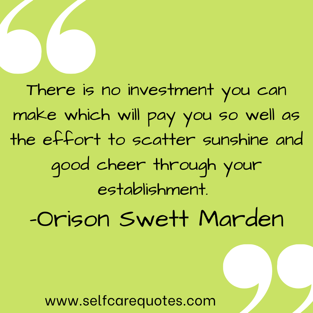 There is no investment you can make which will pay you so well as the effort to scatter sunshine and good cheer through your establishment. -Orison Swett Marden