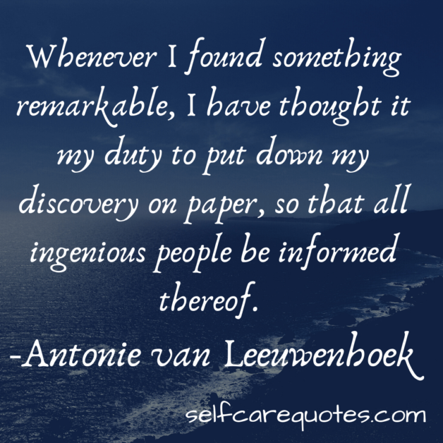 Whenever I found something remarkable, I have thought it my duty to put down my discovery on paper, so that all ingenious people be informed thereof. -Antonie van Leeuwenhoek