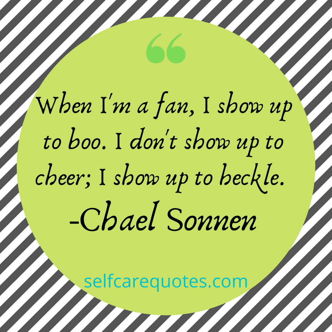 When Im a fan I show up to boo. I dont show up to cheer I show up to heckle. -Chael Sonnen