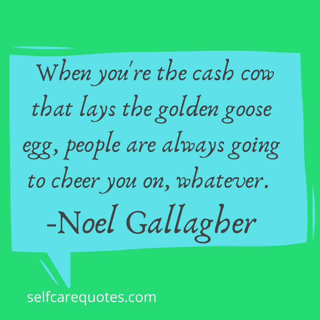 When you're the cash cow that lays the golden goose egg, people are always going to cheer you on, whatever. -Noel Gallagher