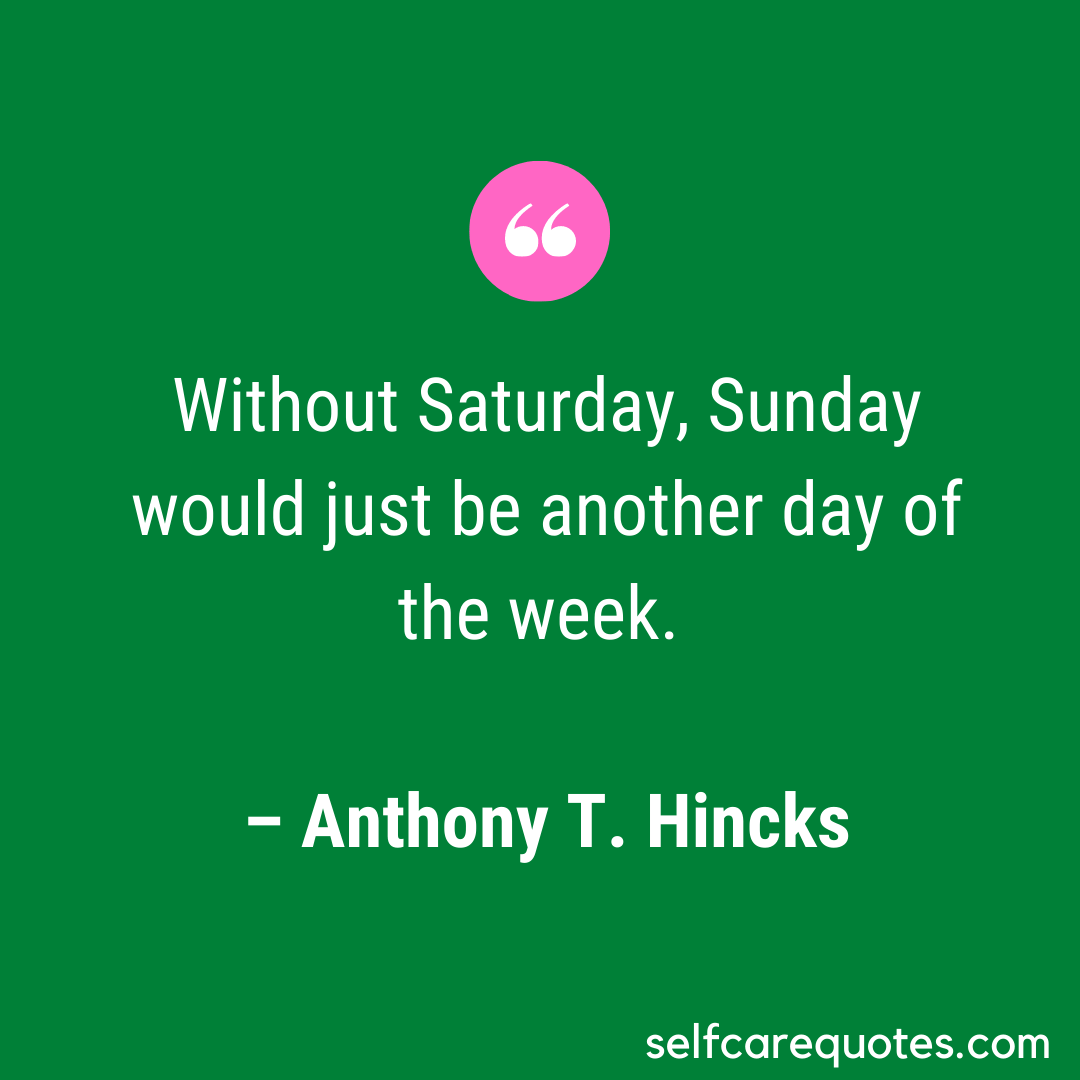 Without Saturday, Sunday would just be another day of the week.- Anthony T.Hincks